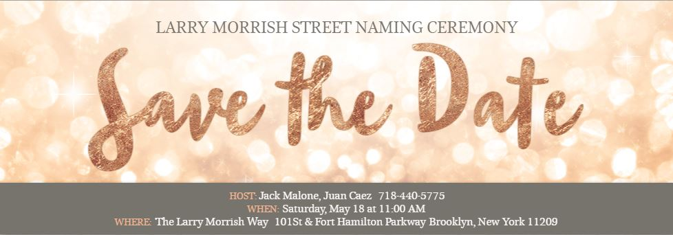 Larry Morrish Street Naming Ceremony. Host: Jack Malone, Juan Caez. 718-440-5775. When: Saturday May 18th at 11am. Where: The Larry Morris Way 101st & Fort Hamilton Parkway Brooklyn, NY 11209